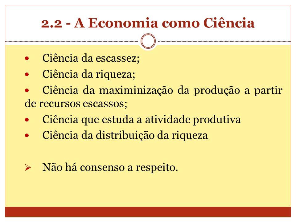 2.2 - A Economia como Ciência Ciência da escassez; Ciência da riqueza; Ciência da maximinização da produção a partir de recursos escassos; Ciência que