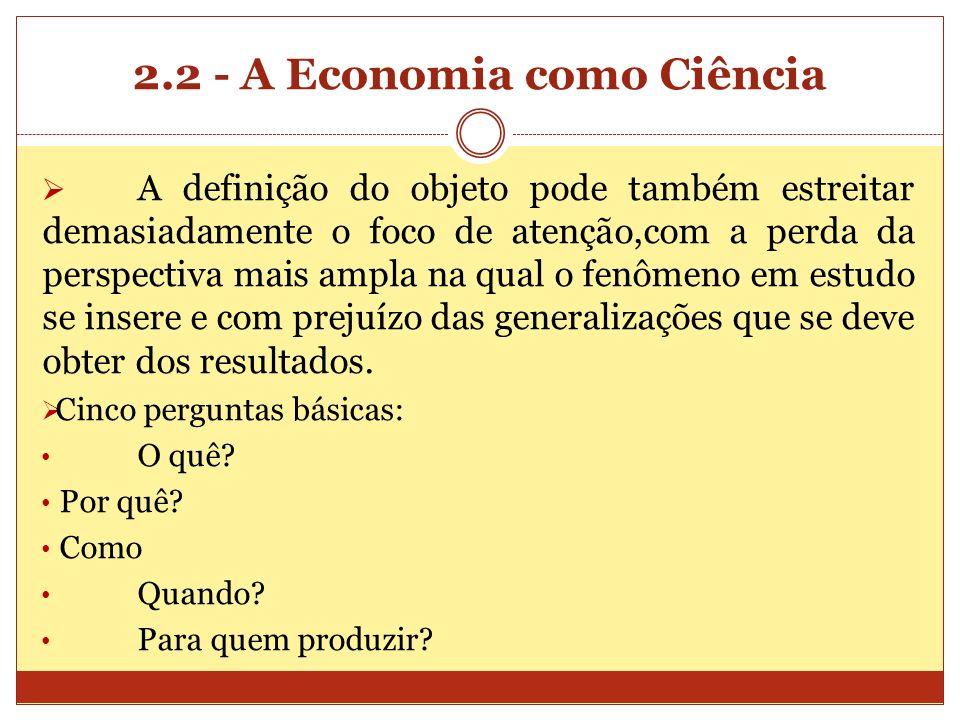 2.2 - A Economia como Ciência A definição do objeto pode também estreitar demasiadamente o foco de atenção,com a perda da perspectiva mais ampla na qu