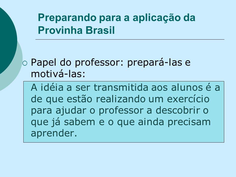 Preparando para a aplicação da Provinha Brasil Papel do professor: prepará-las e motivá-las: A idéia a ser transmitida aos alunos é a de que estão realizando um exercício para ajudar o professor a descobrir o que já sabem e o que ainda precisam aprender.