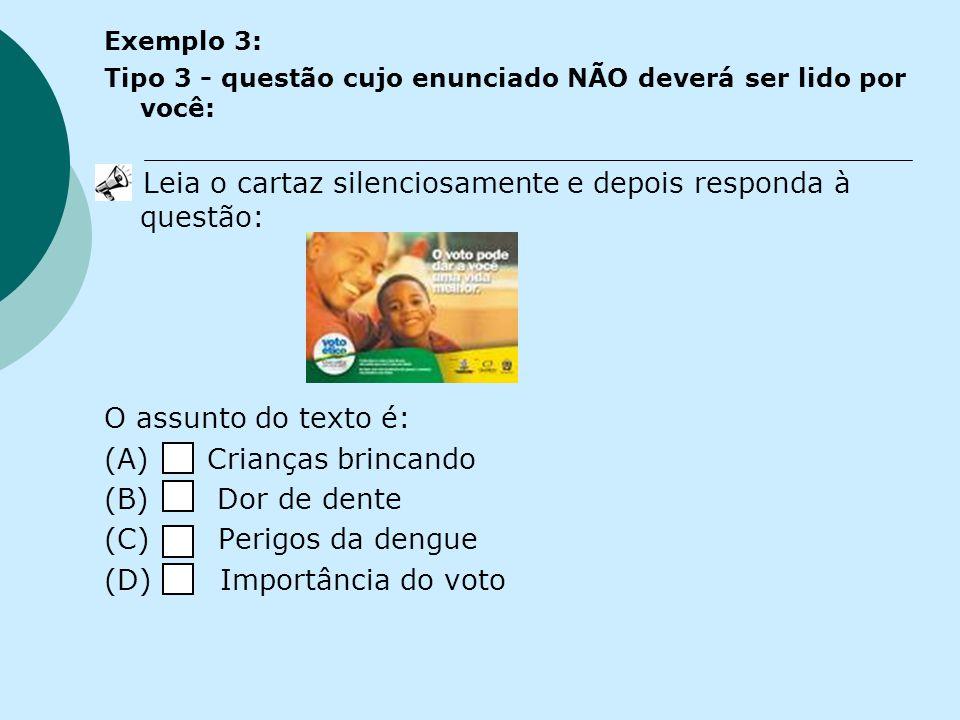Exemplo 3: Tipo 3 - questão cujo enunciado NÃO deverá ser lido por você: Leia o cartaz silenciosamente e depois responda à questão: O assunto do texto é: (A) Crianças brincando (B) Dor de dente (C) Perigos da dengue (D) Importância do voto