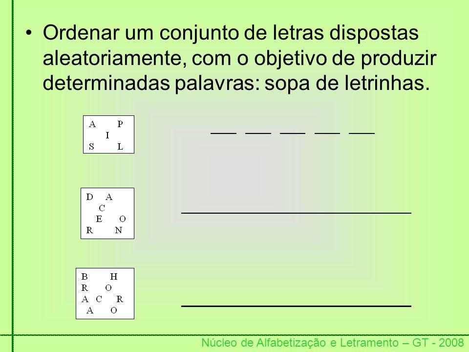 Núcleo de Alfabetização e Letramento – GT - 2008 Ordenar um conjunto de letras dispostas aleatoriamente, com o objetivo de produzir determinadas palav