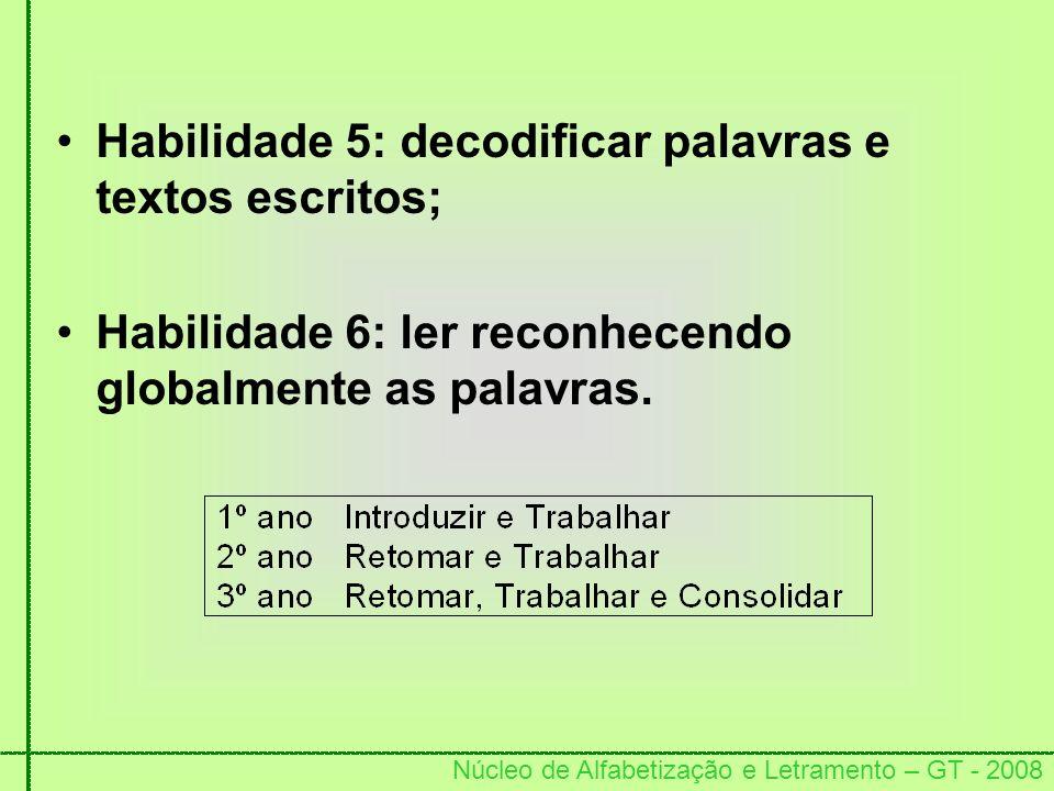 Núcleo de Alfabetização e Letramento – GT - 2008 Habilidade 5: decodificar palavras e textos escritos; Habilidade 6: ler reconhecendo globalmente as p