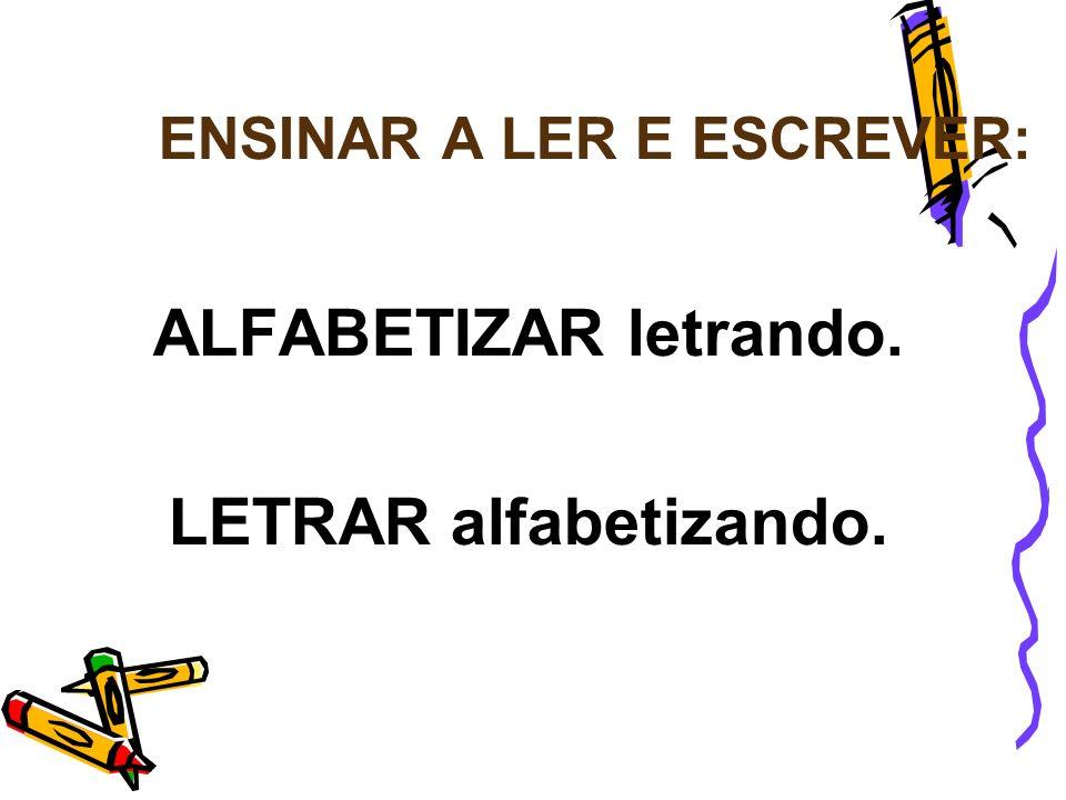 ENSINAR A LER E ESCREVER: ALFABETIZAR letrando. LETRAR alfabetizando.