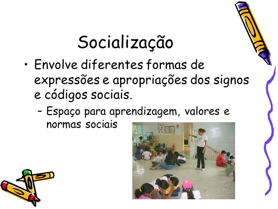 Socialização Envolve diferentes formas de expressões e apropriações dos signos e códigos sociais. –Espaço para aprendizagem, valores e normas sociais
