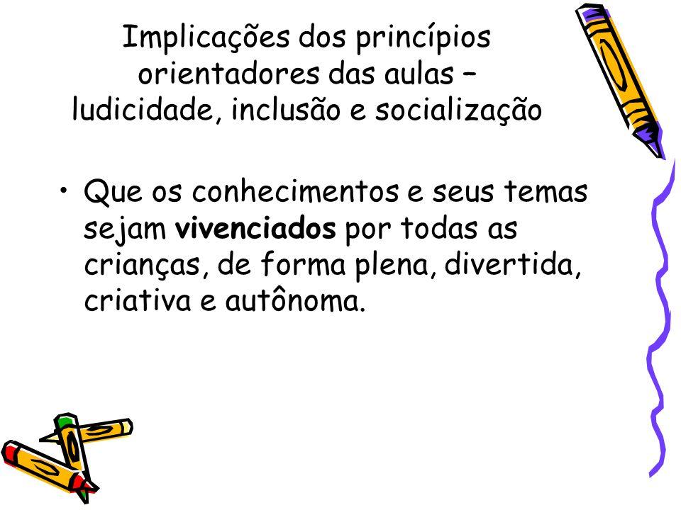 Implicações dos princípios orientadores das aulas – ludicidade, inclusão e socialização Que os conhecimentos e seus temas sejam vivenciados por todas
