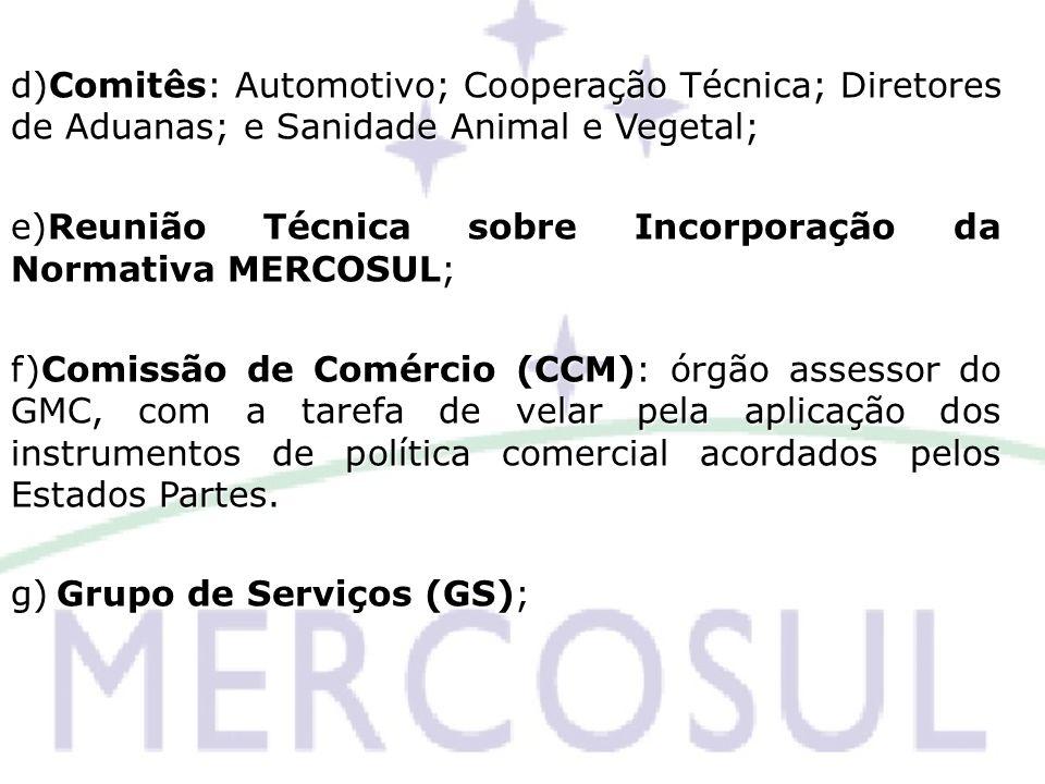 d)Comitês: Automotivo; Cooperação Técnica; Diretores de Aduanas; e Sanidade Animal e Vegetal; e)Reunião Técnica sobre Incorporação da Normativa MERCOS