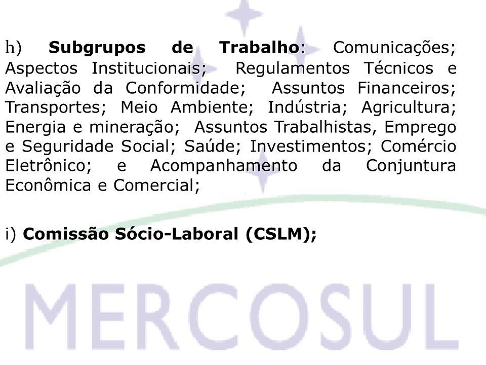 h ) Subgrupos de Trabalho: Comunicações; Aspectos Institucionais; Regulamentos Técnicos e Avaliação da Conformidade; Assuntos Financeiros; Transportes