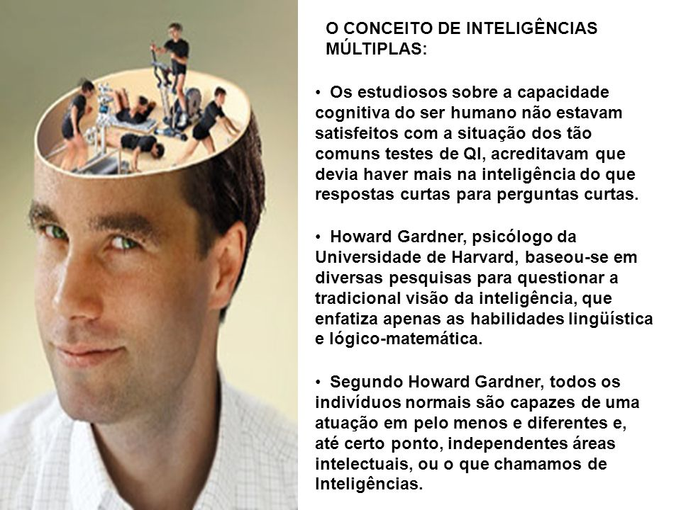 Howard Gardner, psicólogo da Universidade de Harvard, baseou-se em diversas pesquisas para questionar a tradicional visão da inteligência, que enfatiz