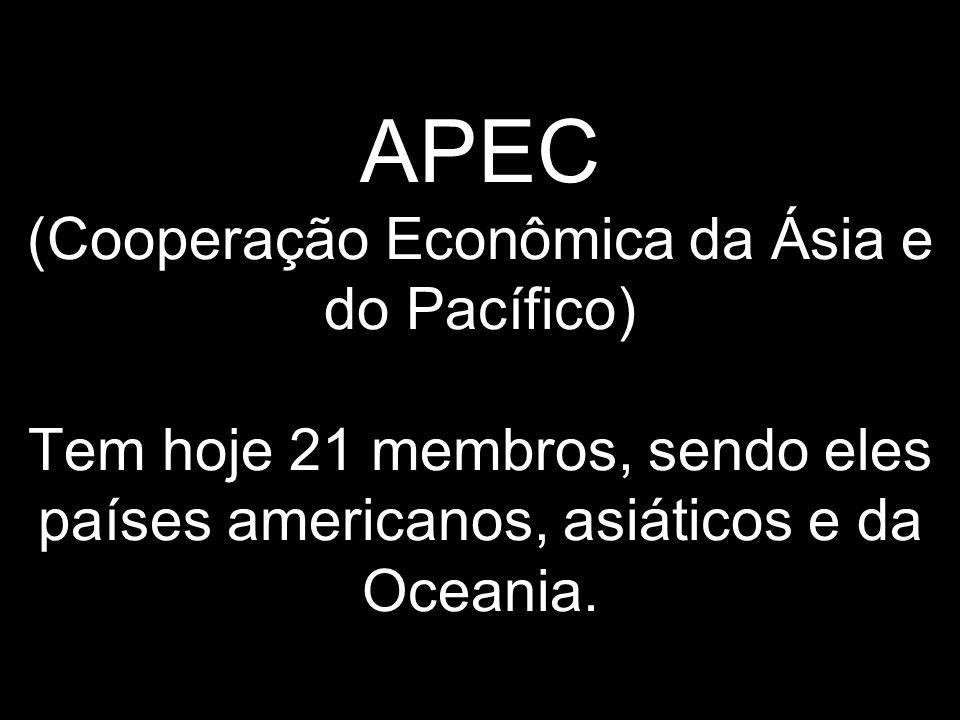 APEC (Cooperação Econômica da Ásia e do Pacífico) Tem hoje 21 membros, sendo eles países americanos, asiáticos e da Oceania.