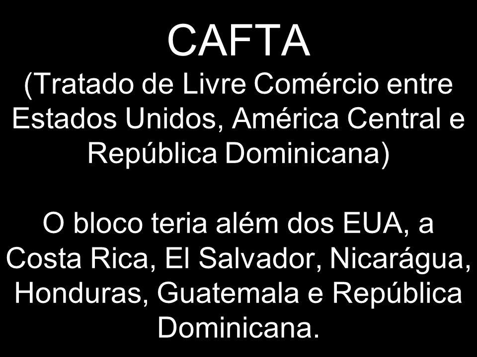 CAFTA (Tratado de Livre Comércio entre Estados Unidos, América Central e República Dominicana) O bloco teria além dos EUA, a Costa Rica, El Salvador, Nicarágua, Honduras, Guatemala e República Dominicana.