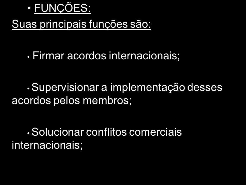 FUNÇÕES: Suas principais funções são: Firmar acordos internacionais; Supervisionar a implementação desses acordos pelos membros; Solucionar conflitos comerciais internacionais;