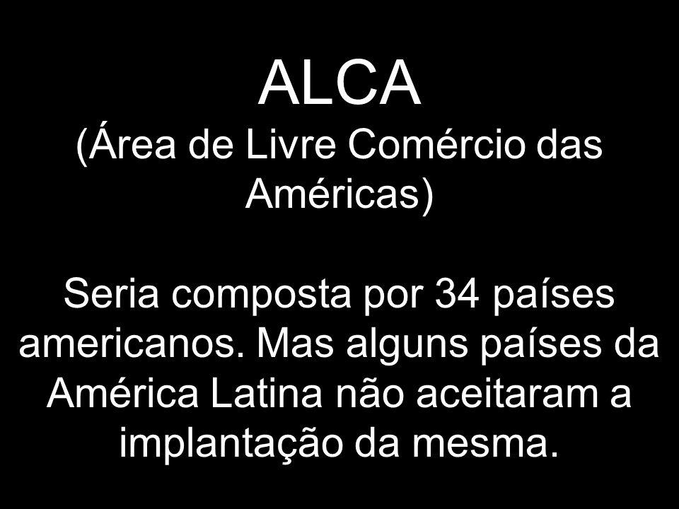 ALCA (Área de Livre Comércio das Américas) Seria composta por 34 países americanos. Mas alguns países da América Latina não aceitaram a implantação da