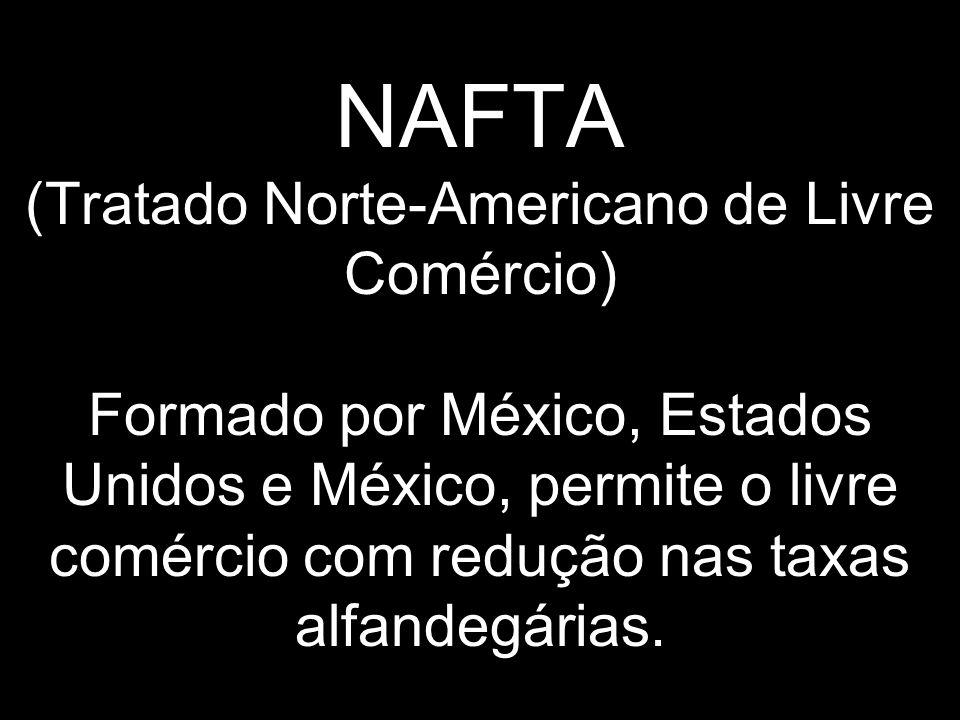 NAFTA (Tratado Norte-Americano de Livre Comércio) Formado por México, Estados Unidos e México, permite o livre comércio com redução nas taxas alfandeg