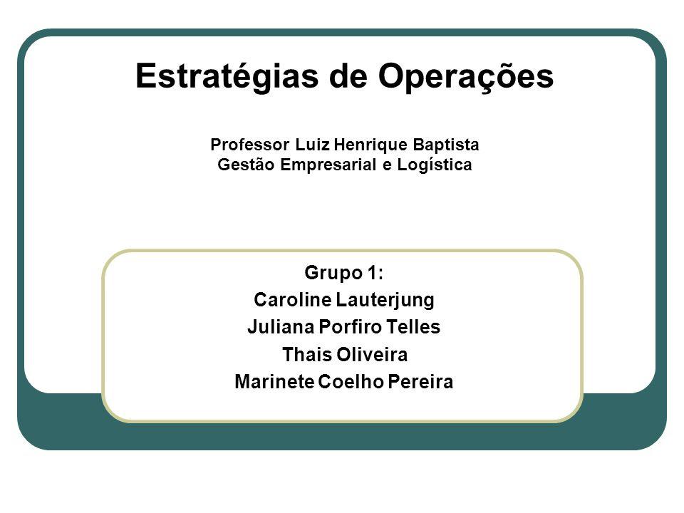 Estratégias de Operações Professor Luiz Henrique Baptista Gestão Empresarial e Logística Grupo 1: Caroline Lauterjung Juliana Porfiro Telles Thais Oli
