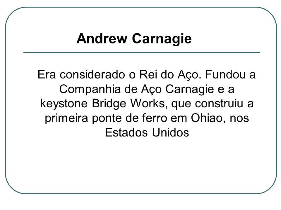 Andrew Carnagie Era considerado o Rei do Aço. Fundou a Companhia de Aço Carnagie e a keystone Bridge Works, que construiu a primeira ponte de ferro em