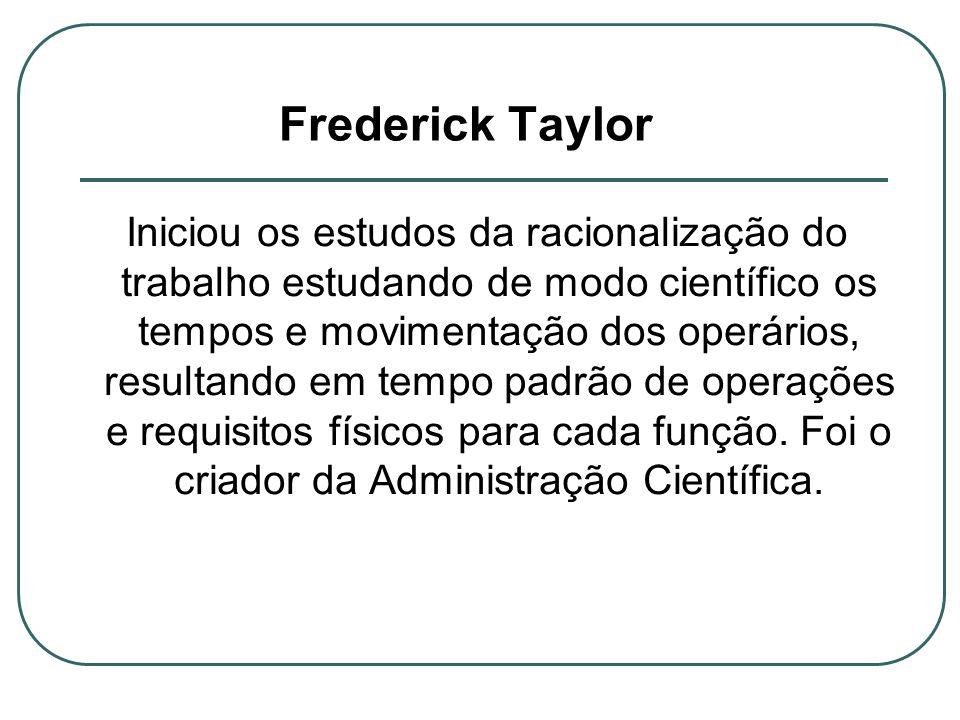 Frederick Taylor Iniciou os estudos da racionalização do trabalho estudando de modo científico os tempos e movimentação dos operários, resultando em t