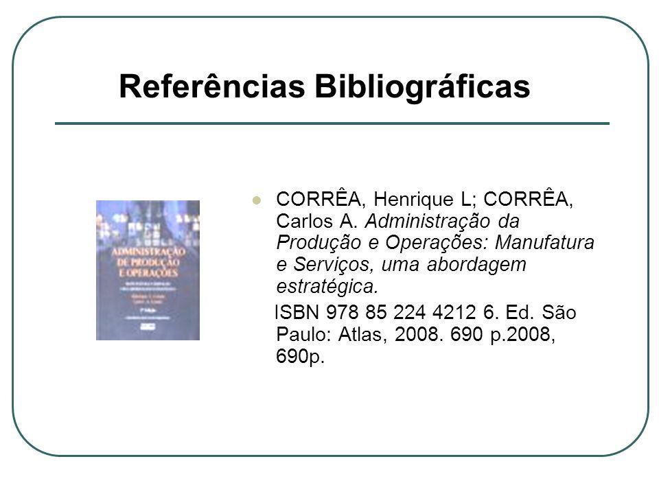 Referências Bibliográficas CORRÊA, Henrique L; CORRÊA, Carlos A. Administração da Produção e Operações: Manufatura e Serviços, uma abordagem estratégi