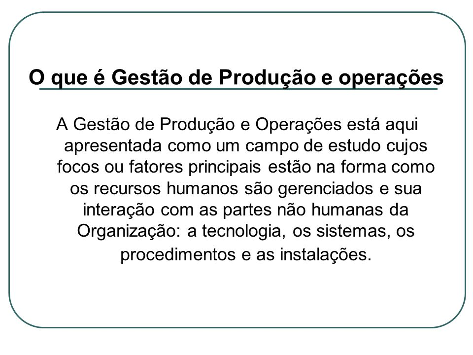 O que é Gestão de Produção e operações A Gestão de Produção e Operações está aqui apresentada como um campo de estudo cujos focos ou fatores principai