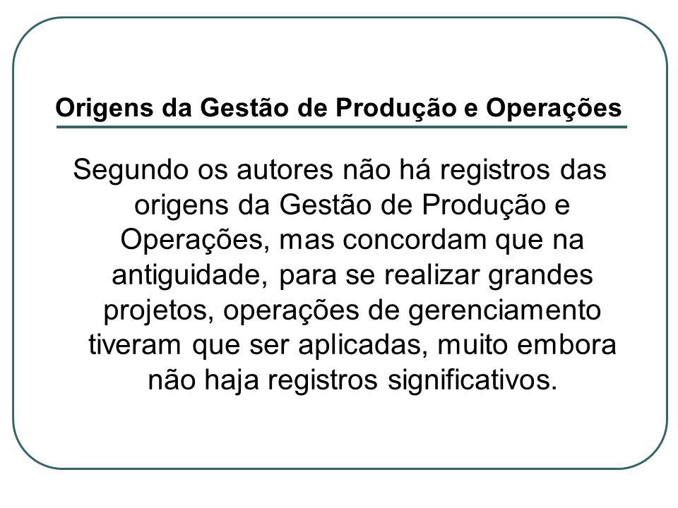 Origens da Gestão de Produção e Operações Segundo os autores não há registros das origens da Gestão de Produção e Operações, mas concordam que na anti