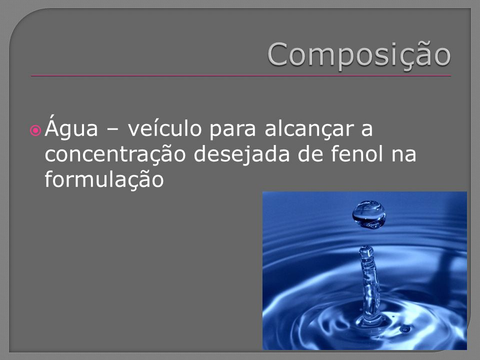 Água – veículo para alcançar a concentração desejada de fenol na formulação