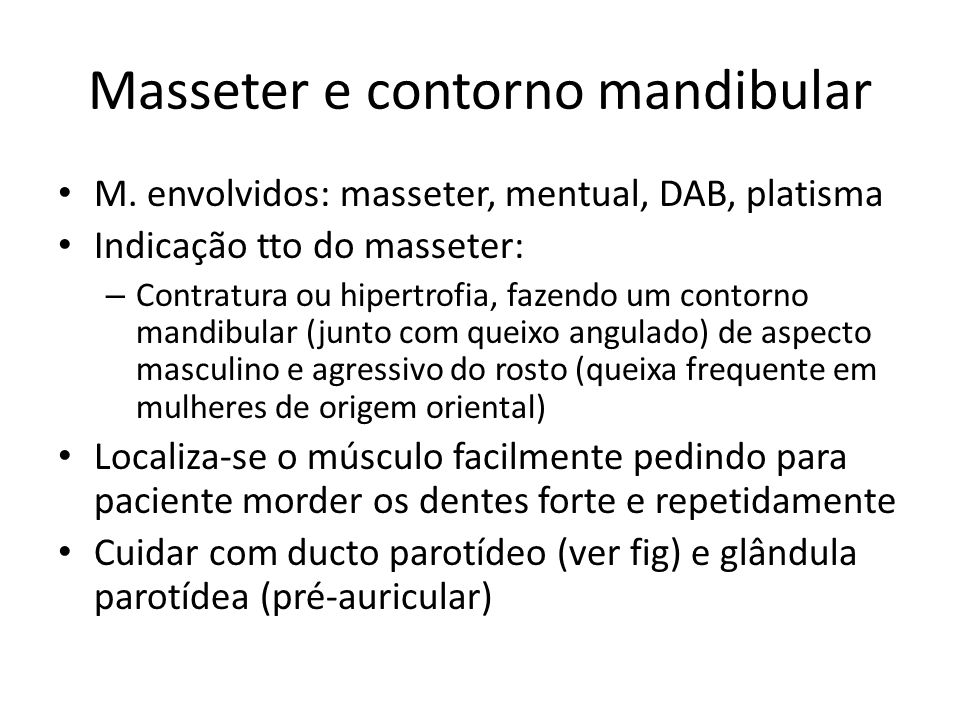 Masseter e contorno mandibular M. envolvidos: masseter, mentual, DAB, platisma Indicação tto do masseter: – Contratura ou hipertrofia, fazendo um cont