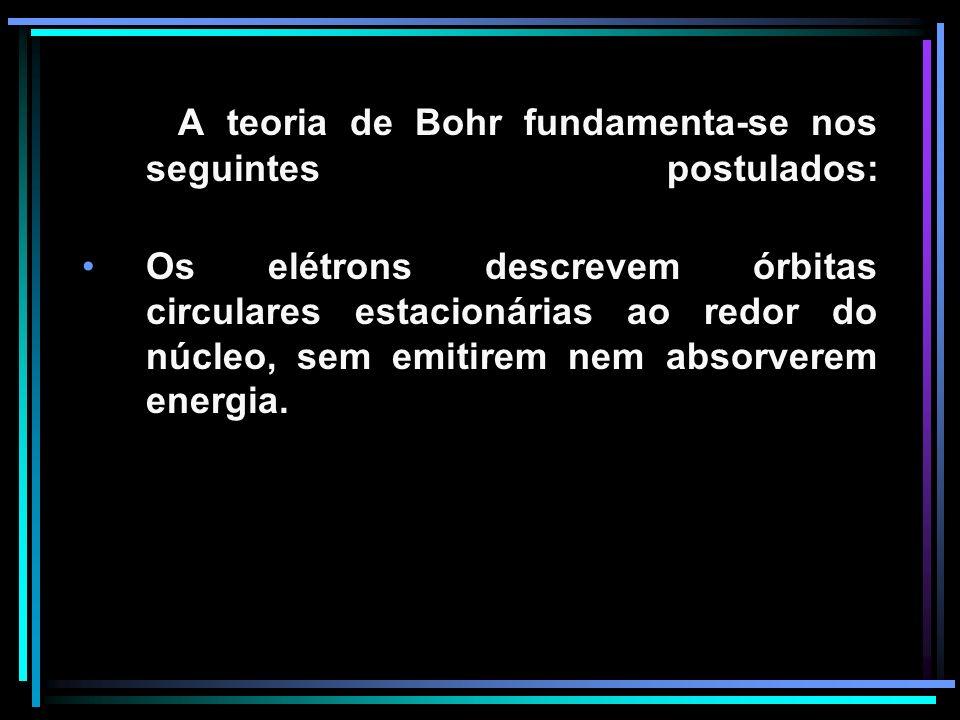 A teoria de Bohr fundamenta-se nos seguintes postulados: Os elétrons descrevem órbitas circulares estacionárias ao redor do núcleo, sem emitirem nem absorverem energia.