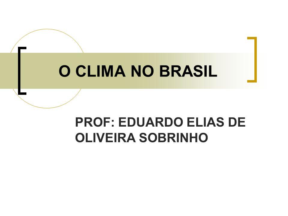 O CLIMA NO BRASIL PROF: EDUARDO ELIAS DE OLIVEIRA SOBRINHO