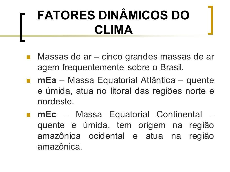 FATORES DINÂMICOS DO CLIMA Massas de ar – cinco grandes massas de ar agem frequentemente sobre o Brasil. mEa – Massa Equatorial Atlântica – quente e ú