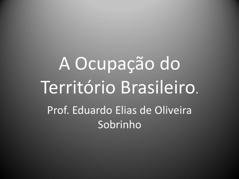 A Ocupação do Território Brasileiro. Prof. Eduardo Elias de Oliveira Sobrinho