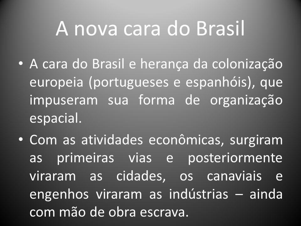 A nova cara do Brasil A cara do Brasil e herança da colonização europeia (portugueses e espanhóis), que impuseram sua forma de organização espacial. C