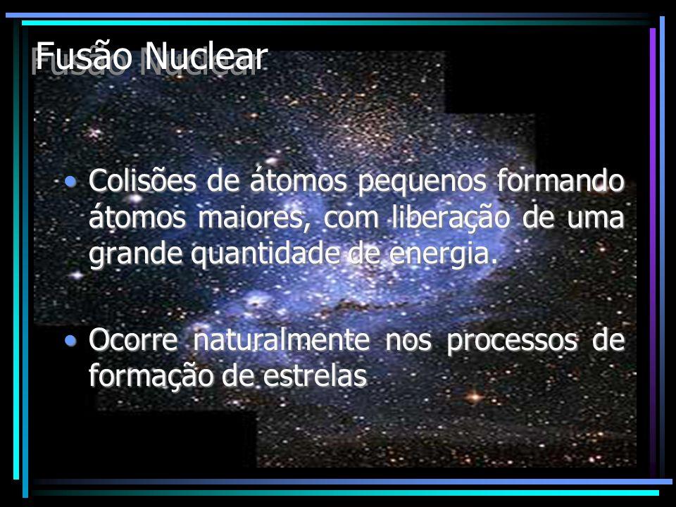 Fusão Nuclear Colisões de átomos pequenos formando átomos maiores, com liberação de uma grande quantidade de energia.Colisões de átomos pequenos forma
