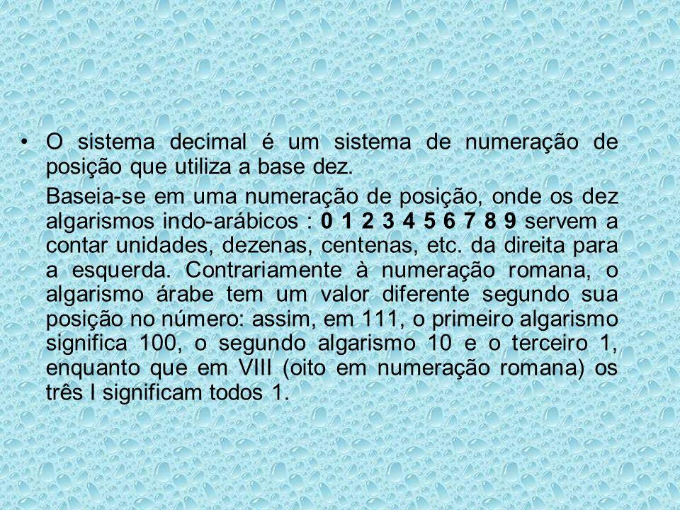 O sistema decimal é um sistema de numeração de posição que utiliza a base dez. Baseia-se em uma numeração de posição, onde os dez algarismos indo-aráb