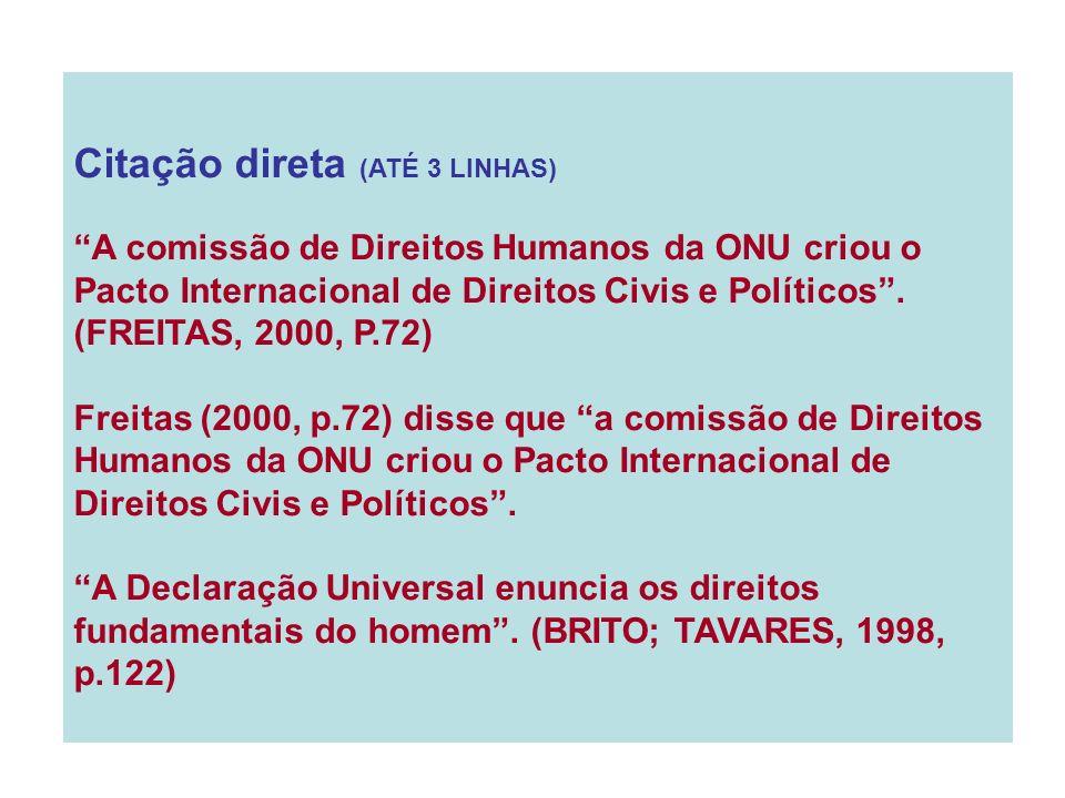 Citação direta (ATÉ 3 LINHAS) A comissão de Direitos Humanos da ONU criou o Pacto Internacional de Direitos Civis e Políticos. (FREITAS, 2000, P.72) F