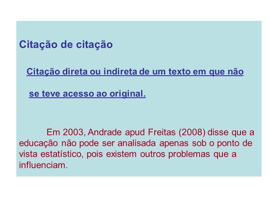 Citação de citação Citação direta ou indireta de um texto em que não se teve acesso ao original. Em 2003, Andrade apud Freitas (2008) disse que a educ