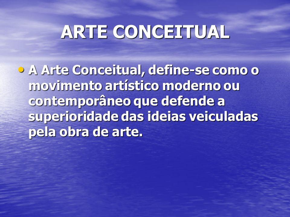 ARTE CONCEITUAL A Arte Conceitual, define-se como o movimento artístico moderno ou contemporâneo que defende a superioridade das ideias veiculadas pel