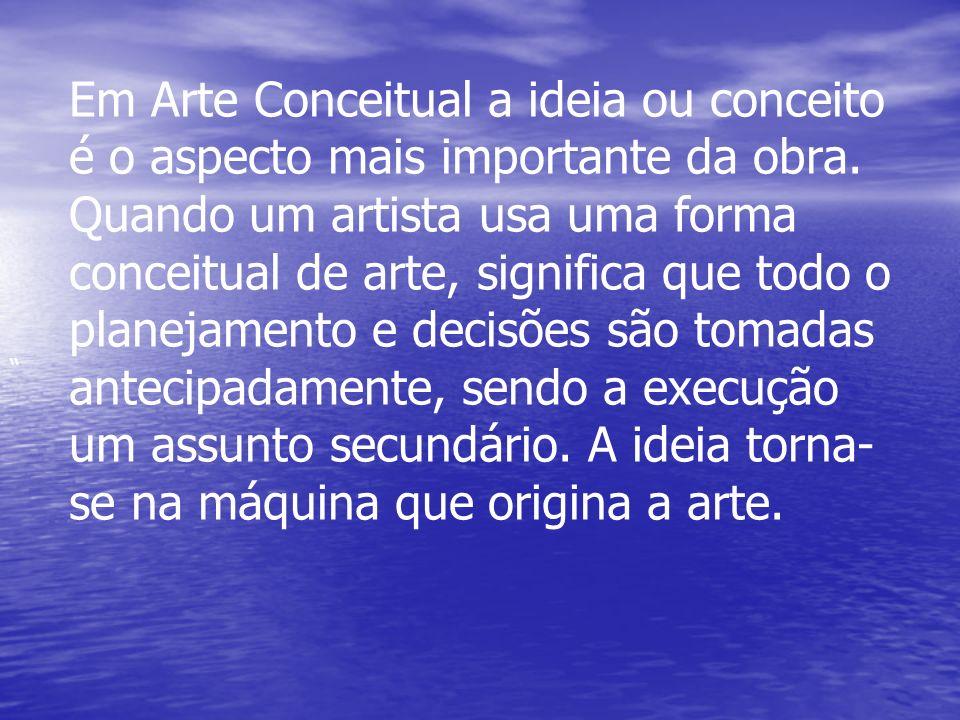 Em Arte Conceitual a ideia ou conceito é o aspecto mais importante da obra. Quando um artista usa uma forma conceitual de arte, significa que todo o p