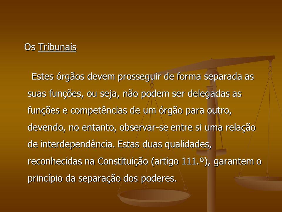 Os Tribunais Os Tribunais Estes órgãos devem prosseguir de forma separada as suas funções, ou seja, não podem ser delegadas as funções e competências