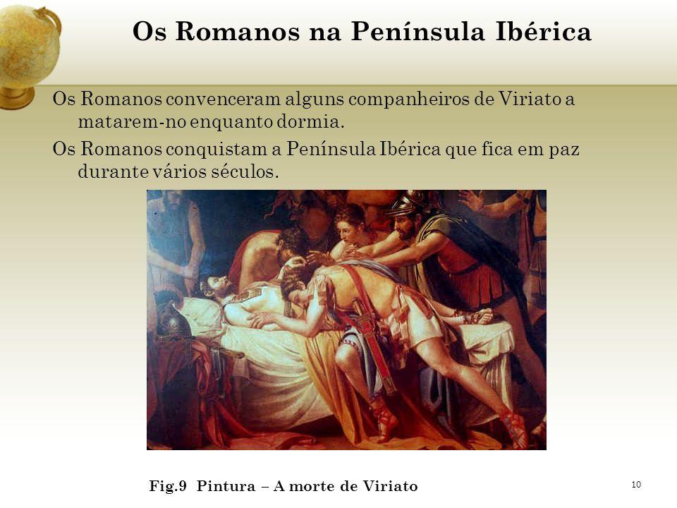 10 Os Romanos na Península Ibérica Os Romanos convenceram alguns companheiros de Viriato a matarem-no enquanto dormia. Os Romanos conquistam a Penínsu