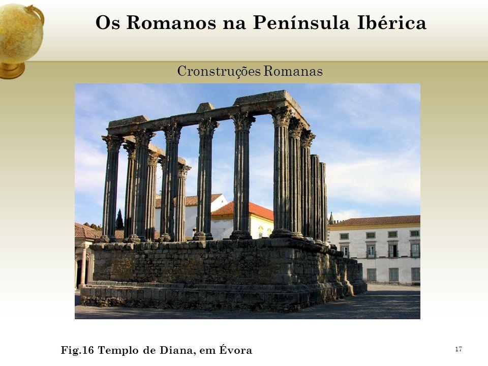 17 Os Romanos na Península Ibérica Cronstruções Romanas Fig.16 Templo de Diana, em Évora