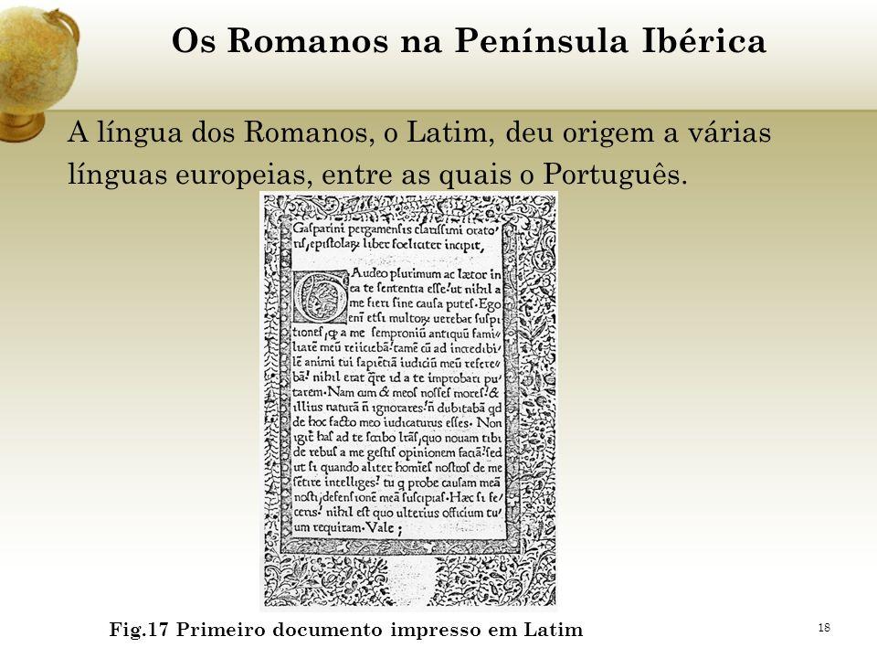 18 Os Romanos na Península Ibérica A língua dos Romanos, o Latim, deu origem a várias línguas europeias, entre as quais o Português. Fig.17 Primeiro d