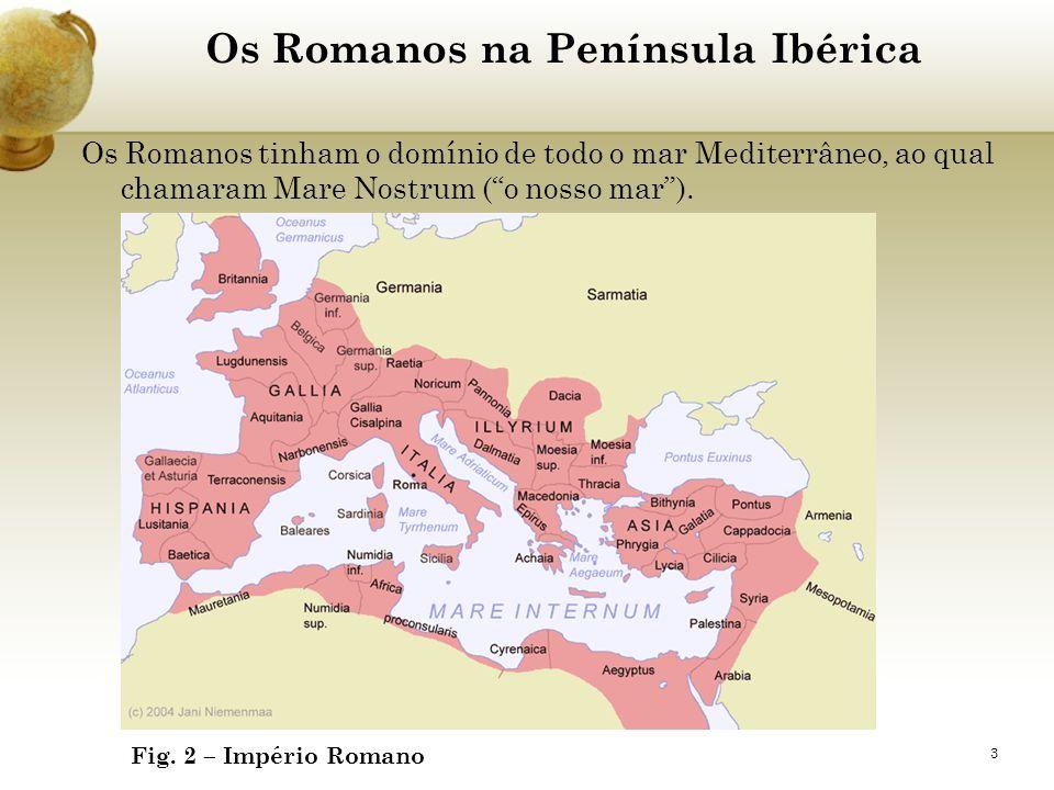 3 Os Romanos na Península Ibérica Os Romanos tinham o domínio de todo o mar Mediterrâneo, ao qual chamaram Mare Nostrum (o nosso mar). Fig. 2 – Impéri
