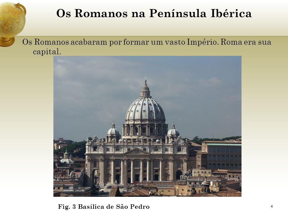 4 Os Romanos na Península Ibérica Os Romanos acabaram por formar um vasto Império. Roma era sua capital. Fig. 3 Basílica de São Pedro