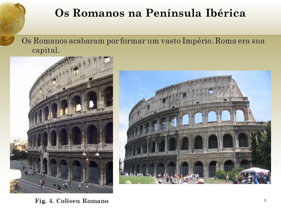 5 Os Romanos na Península Ibérica Os Romanos acabaram por formar um vasto Império. Roma era sua capital. Fig. 4. Coliseu Romano