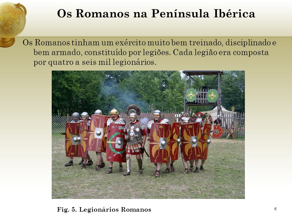 6 Os Romanos na Península Ibérica Os Romanos tinham um exército muito bem treinado, disciplinado e bem armado, constituído por legiões. Cada legião er