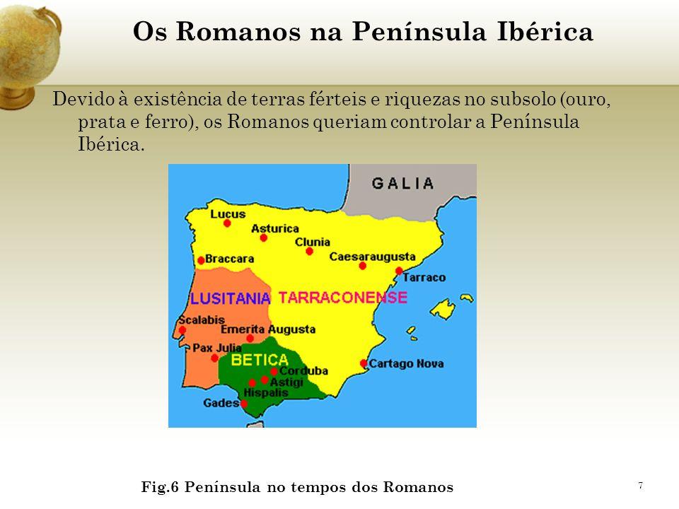 7 Os Romanos na Península Ibérica Devido à existência de terras férteis e riquezas no subsolo (ouro, prata e ferro), os Romanos queriam controlar a Pe