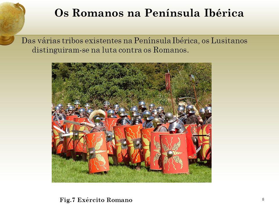 8 Os Romanos na Península Ibérica Das várias tribos existentes na Península Ibérica, os Lusitanos distinguiram-se na luta contra os Romanos. Fig.7 Exé