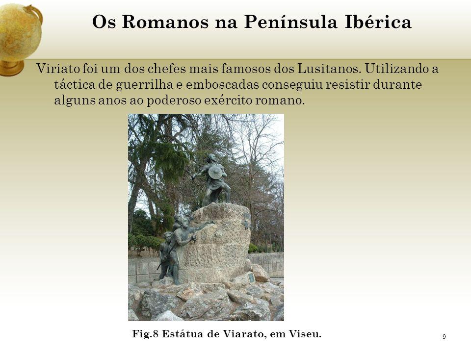9 Os Romanos na Península Ibérica Viriato foi um dos chefes mais famosos dos Lusitanos. Utilizando a táctica de guerrilha e emboscadas conseguiu resis