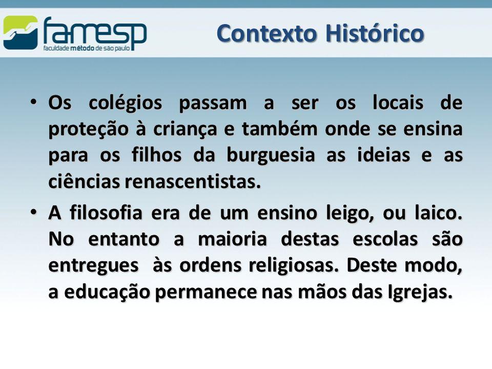 Contexto Histórico Os colégios passam a ser os locais de proteção à criança e também onde se ensina para os filhos da burguesia as ideias e as ciências renascentistas.