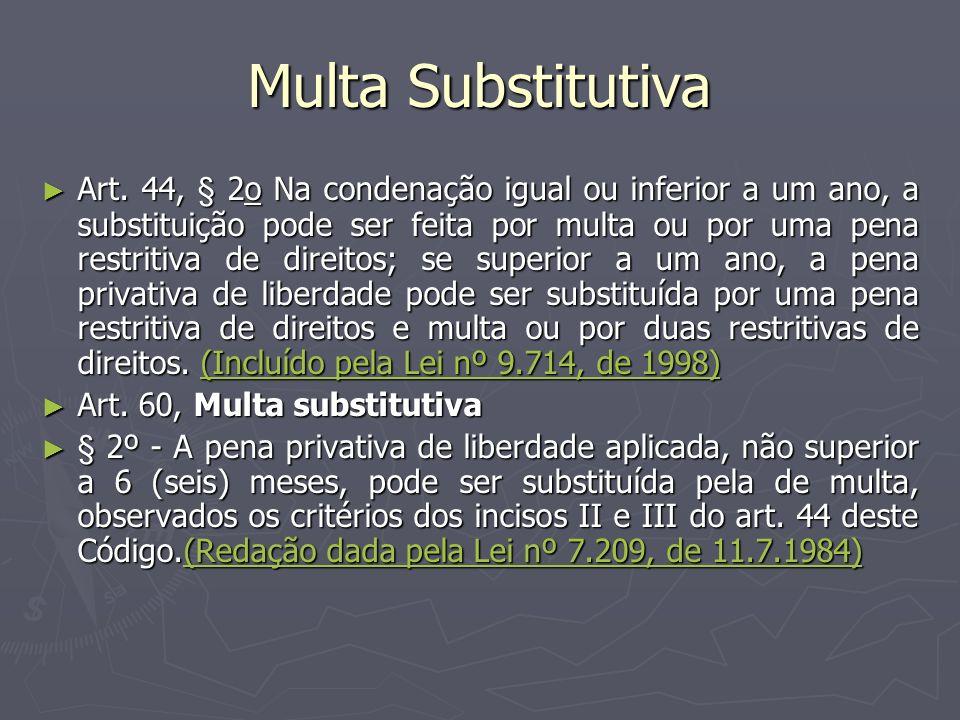 Multa Substitutiva Art. 44, § 2o Na condenação igual ou inferior a um ano, a substituição pode ser feita por multa ou por uma pena restritiva de direi
