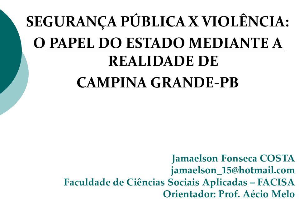 SEGURANÇA PÚBLICA X VIOLÊNCIA: O PAPEL DO ESTADO MEDIANTE A REALIDADE DE CAMPINA GRANDE-PB Jamaelson Fonseca COSTA jamaelson_15@hotmail.com Faculdade